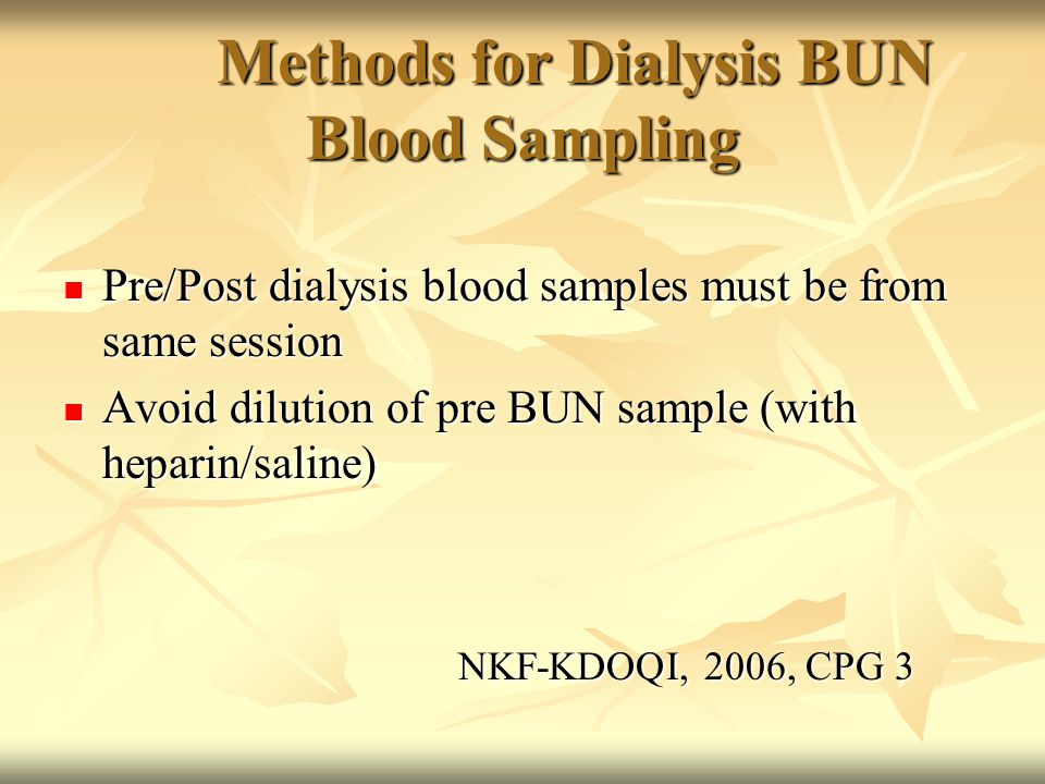 Methods for Dialysis BUN Blood Sampling Pre/Post dialysis blood samples must be from same session Pre/Post dialysis blood samples must be from same session Avoid dilution of pre BUN sample (with heparin/saline) Avoid dilution of pre BUN sample (with heparin/saline) NKF-KDOQI, 2006, CPG 3 NKF-KDOQI, 2006, CPG 3