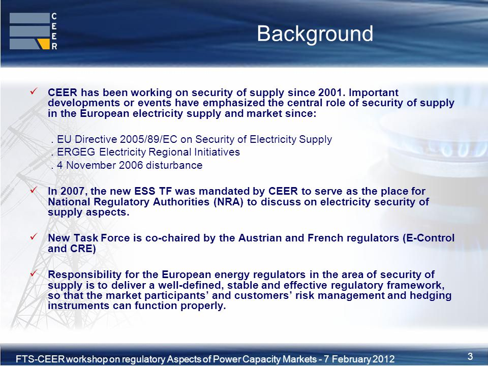 4XVIII Florence Forum, 10-11 June 2010 FTS-CEER workshop on regulatory Aspects of Power Capacity Markets - 7 February 2012 4 ESS TF: a task force dedicated to security of supply analysis Security of Supply Directive (2005/89/EC) implementation:.