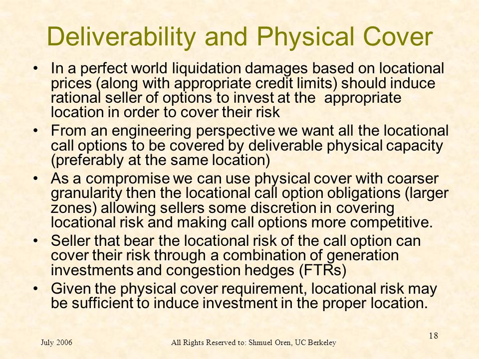 July 2006All Rights Reserved to: Shmuel Oren, UC Berkeley 18 Deliverability and Physical Cover In a perfect world liquidation damages based on locational prices (along with appropriate credit limits) should induce rational seller of options to invest at the appropriate location in order to cover their risk From an engineering perspective we want all the locational call options to be covered by deliverable physical capacity (preferably at the same location) As a compromise we can use physical cover with coarser granularity then the locational call option obligations (larger zones) allowing sellers some discretion in covering locational risk and making call options more competitive.