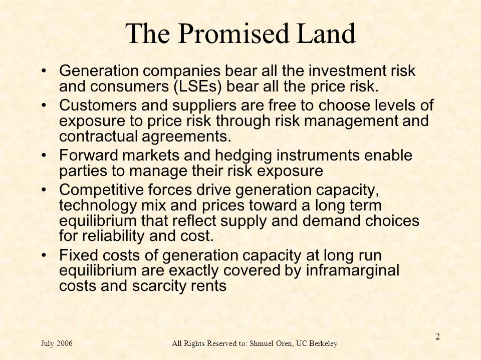 July 2006All Rights Reserved to: Shmuel Oren, UC Berkeley 2 The Promised Land Generation companies bear all the investment risk and consumers (LSEs) bear all the price risk.
