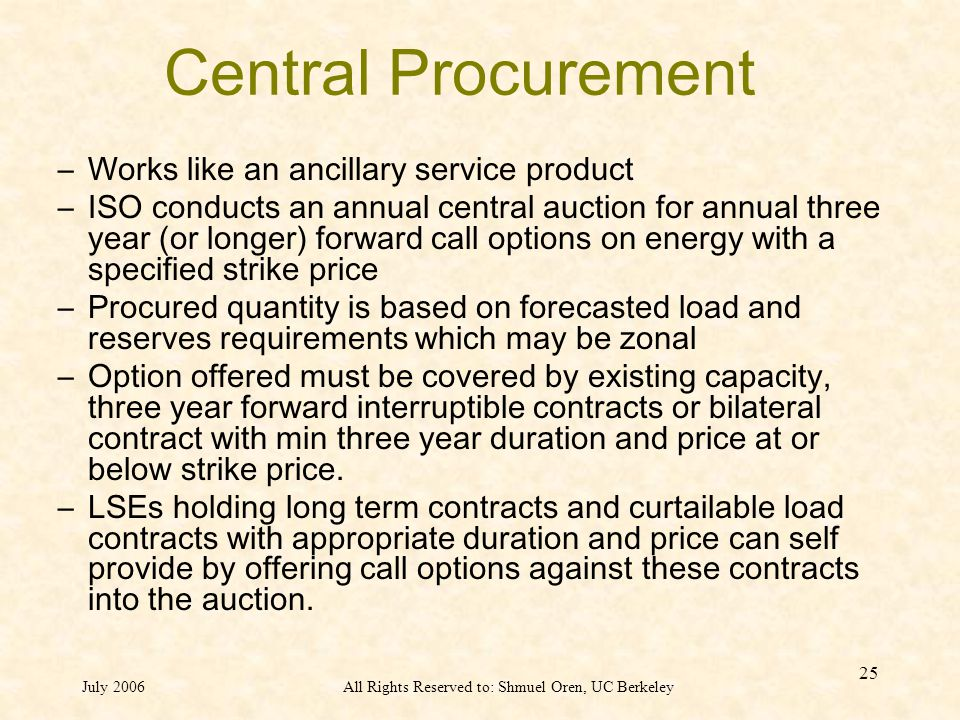 July 2006All Rights Reserved to: Shmuel Oren, UC Berkeley 25 Central Procurement –Works like an ancillary service product –ISO conducts an annual central auction for annual three year (or longer) forward call options on energy with a specified strike price –Procured quantity is based on forecasted load and reserves requirements which may be zonal –Option offered must be covered by existing capacity, three year forward interruptible contracts or bilateral contract with min three year duration and price at or below strike price.