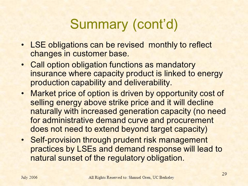 July 2006All Rights Reserved to: Shmuel Oren, UC Berkeley 29 Summary (cont'd) LSE obligations can be revised monthly to reflect changes in customer base.