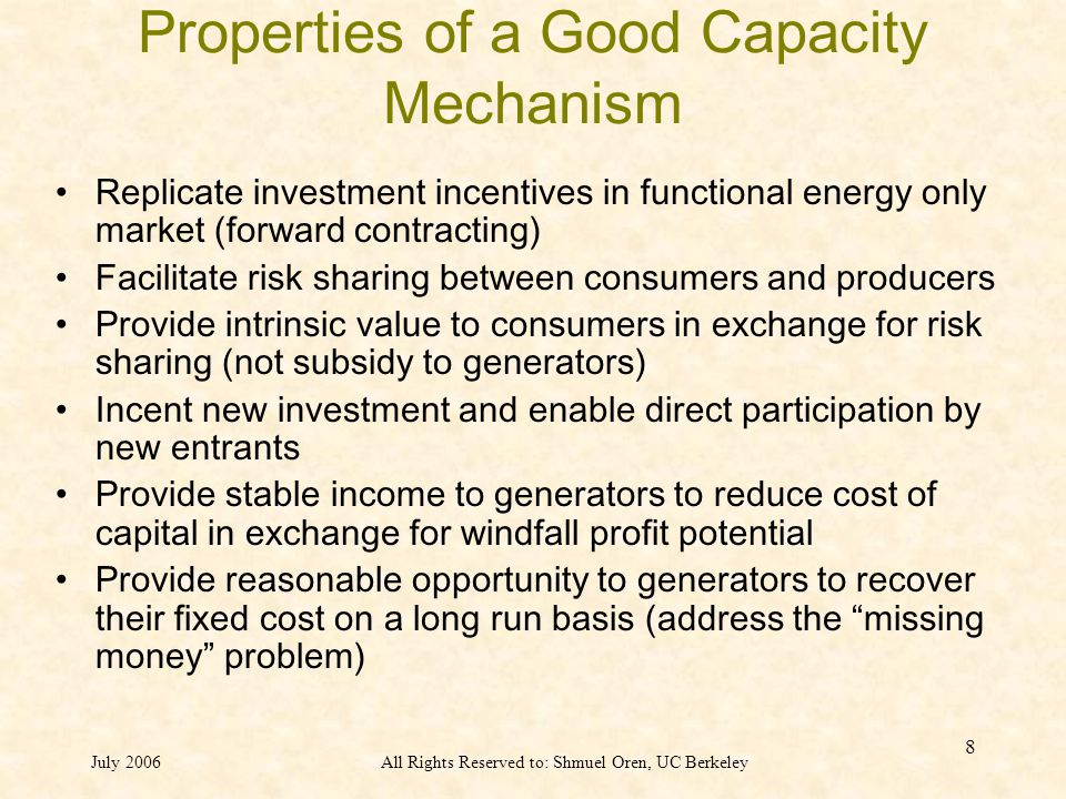 July 2006All Rights Reserved to: Shmuel Oren, UC Berkeley 8 Properties of a Good Capacity Mechanism Replicate investment incentives in functional energy only market (forward contracting) Facilitate risk sharing between consumers and producers Provide intrinsic value to consumers in exchange for risk sharing (not subsidy to generators) Incent new investment and enable direct participation by new entrants Provide stable income to generators to reduce cost of capital in exchange for windfall profit potential Provide reasonable opportunity to generators to recover their fixed cost on a long run basis (address the missing money problem)