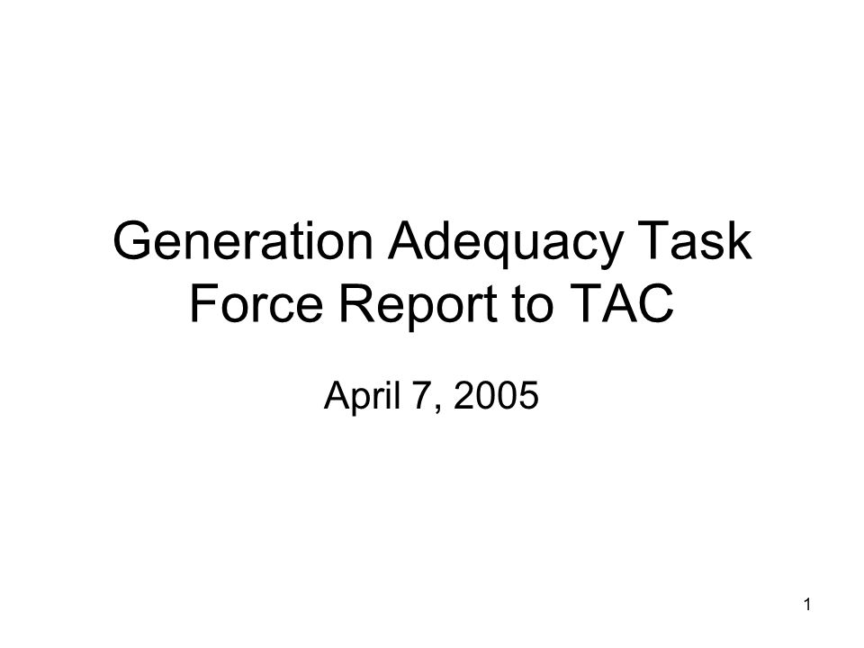 1 Generation Adequacy Task Force Report to TAC April 7, 2005