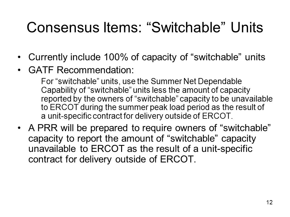12 Consensus Items: Switchable Units Currently include 100% of capacity of switchable units GATF Recommendation: For switchable units, use the Summer Net Dependable Capability of switchable units less the amount of capacity reported by the owners of switchable capacity to be unavailable to ERCOT during the summer peak load period as the result of a unit-specific contract for delivery outside of ERCOT.