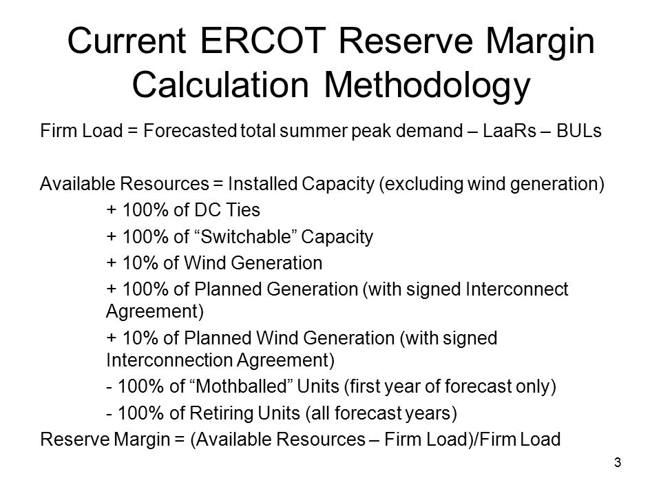 3 Current ERCOT Reserve Margin Calculation Methodology Firm Load = Forecasted total summer peak demand – LaaRs – BULs Available Resources = Installed Capacity (excluding wind generation) + 100% of DC Ties + 100% of Switchable Capacity + 10% of Wind Generation + 100% of Planned Generation (with signed Interconnect Agreement) + 10% of Planned Wind Generation (with signed Interconnection Agreement) - 100% of Mothballed Units (first year of forecast only) - 100% of Retiring Units (all forecast years) Reserve Margin = (Available Resources – Firm Load)/Firm Load