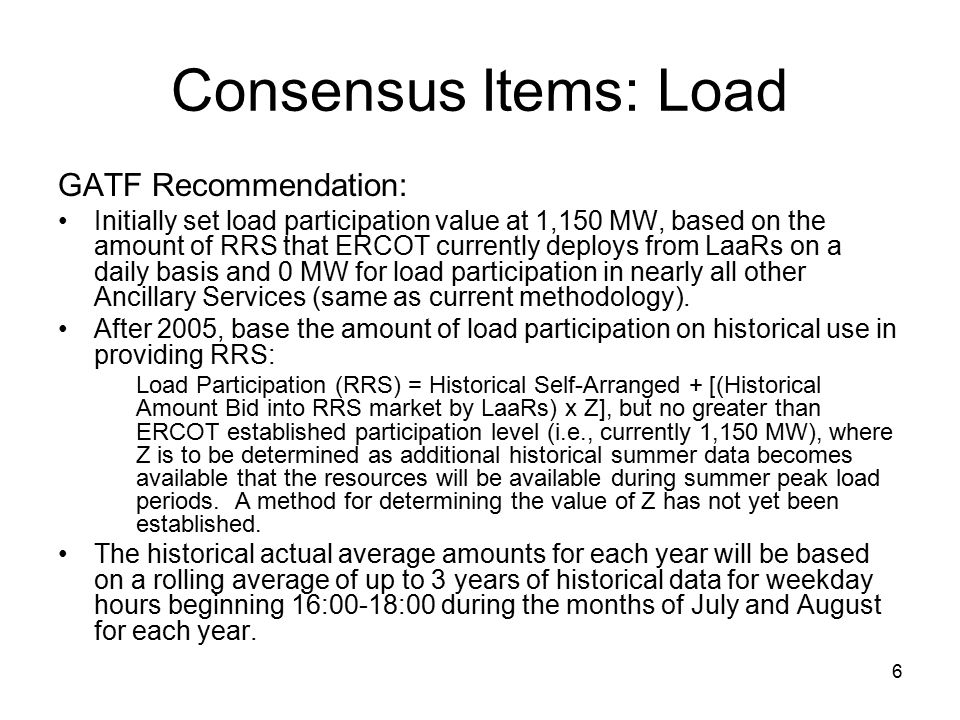 6 Consensus Items: Load GATF Recommendation: Initially set load participation value at 1,150 MW, based on the amount of RRS that ERCOT currently deploys from LaaRs on a daily basis and 0 MW for load participation in nearly all other Ancillary Services (same as current methodology).