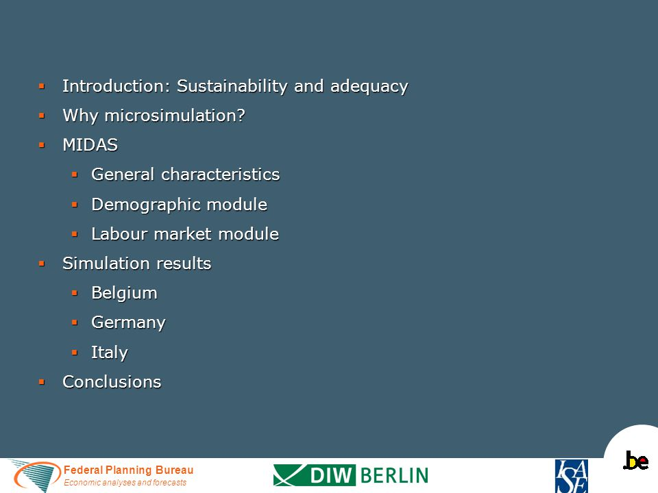 Federal Planning Bureau Economic analyses and forecasts  Introduction: Sustainability and adequacy  Why microsimulation?  MIDAS  General character