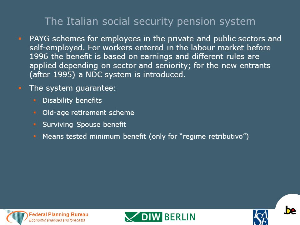 Federal Planning Bureau Economic analyses and forecasts The Italian social security pension system   PAYG schemes for employees in the private and public sectors and self-employed.