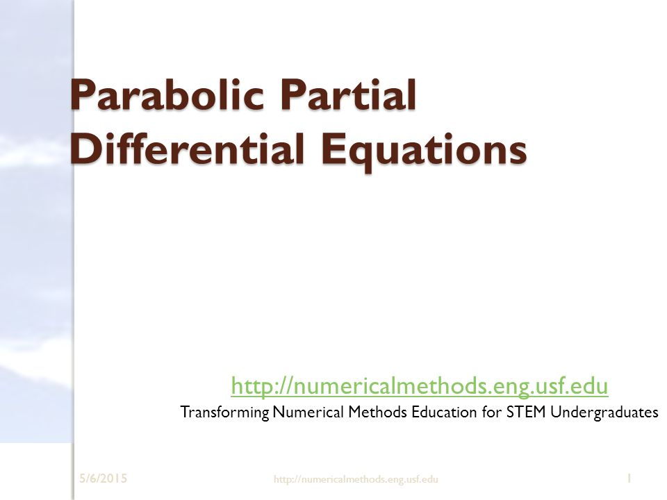 5/6/2015 http://numericalmethods.eng.usf.edu 1 Parabolic Partial Differential Equations http://numericalmethods.eng.usf.edu Transforming Numerical Met