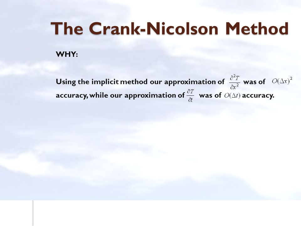 The Crank-Nicolson Method WHY: Using the implicit method our approximation of was of accuracy, while our approximation of was of accuracy.
