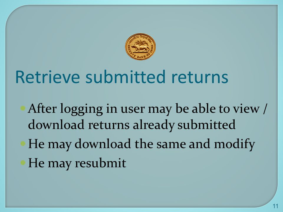 11 Retrieve submitted returns After logging in user may be able to view / download returns already submitted He may download the same and modify He may resubmit