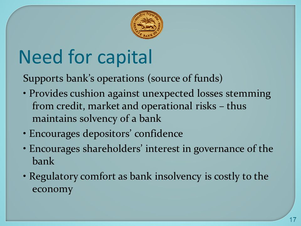 17 Need for capital Supports bank's operations (source of funds) Provides cushion against unexpected losses stemming from credit, market and operational risks – thus maintains solvency of a bank Encourages depositors' confidence Encourages shareholders' interest in governance of the bank Regulatory comfort as bank insolvency is costly to the economy