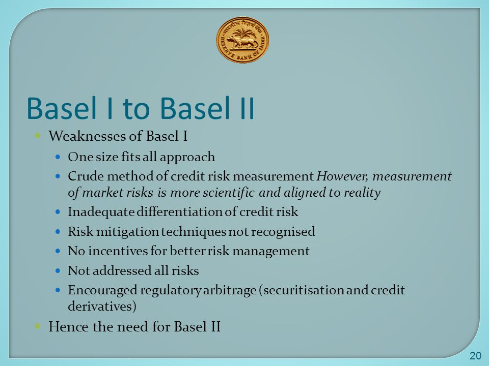 20 Basel I to Basel II Weaknesses of Basel I One size fits all approach Crude method of credit risk measurement However, measurement of market risks is more scientific and aligned to reality Inadequate differentiation of credit risk Risk mitigation techniques not recognised No incentives for better risk management Not addressed all risks Encouraged regulatory arbitrage (securitisation and credit derivatives) Hence the need for Basel II