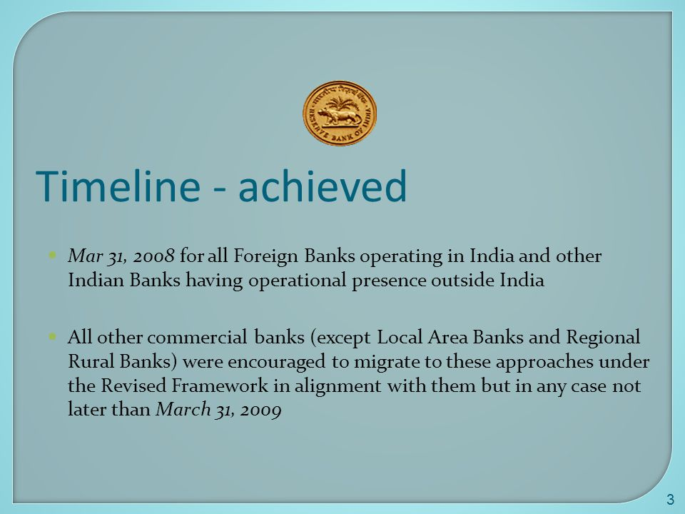 3 Timeline - achieved Mar 31, 2008 for all Foreign Banks operating in India and other Indian Banks having operational presence outside India All other commercial banks (except Local Area Banks and Regional Rural Banks) were encouraged to migrate to these approaches under the Revised Framework in alignment with them but in any case not later than March 31, 2009