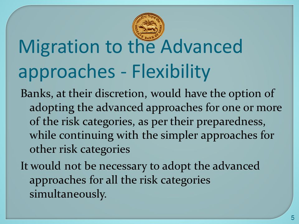 5 Migration to the Advanced approaches - Flexibility Banks, at their discretion, would have the option of adopting the advanced approaches for one or more of the risk categories, as per their preparedness, while continuing with the simpler approaches for other risk categories It would not be necessary to adopt the advanced approaches for all the risk categories simultaneously.