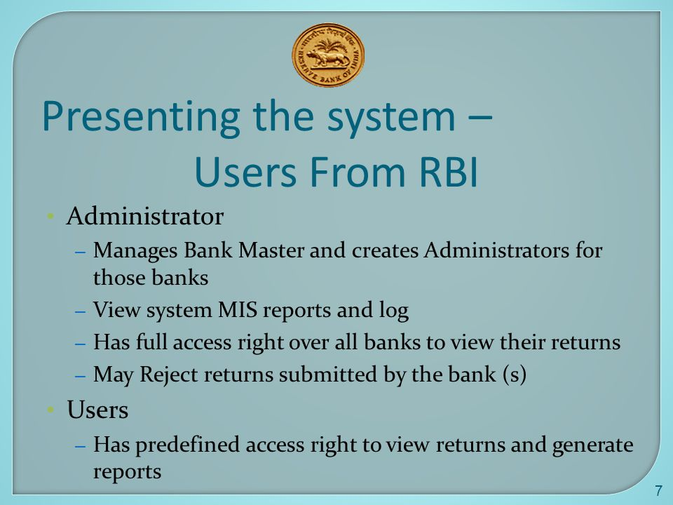 7 Presenting the system – Users From RBI Administrator – Manages Bank Master and creates Administrators for those banks – View system MIS reports and log – Has full access right over all banks to view their returns – May Reject returns submitted by the bank (s) Users – Has predefined access right to view returns and generate reports