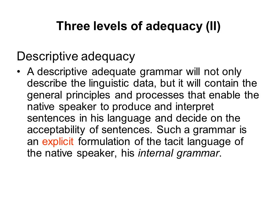 Three levels of adequacy (II) Descriptive adequacy A descriptive adequate grammar will not only describe the linguistic data, but it will contain the