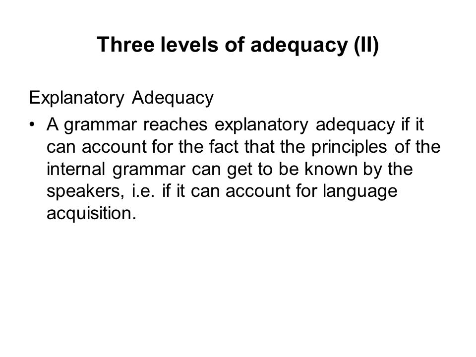 Three levels of adequacy (II) Explanatory Adequacy A grammar reaches explanatory adequacy if it can account for the fact that the principles of the in