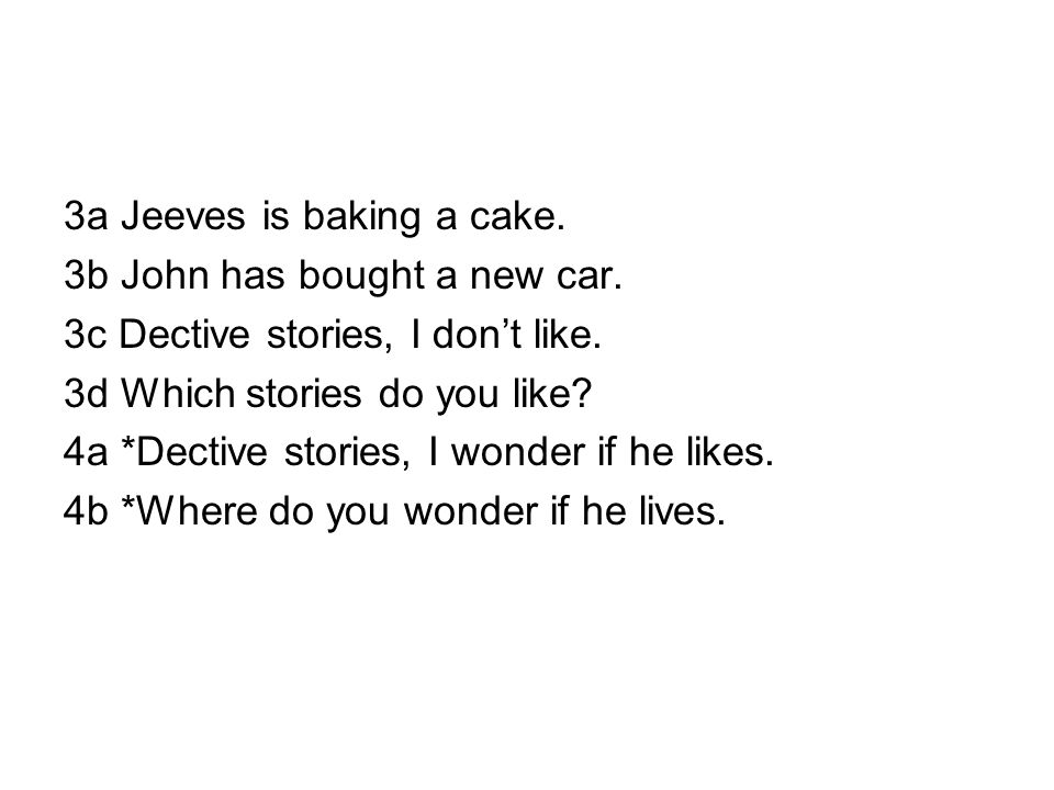 3a Jeeves is baking a cake. 3b John has bought a new car. 3c Dective stories, I don't like. 3d Which stories do you like? 4a *Dective stories, I wonde