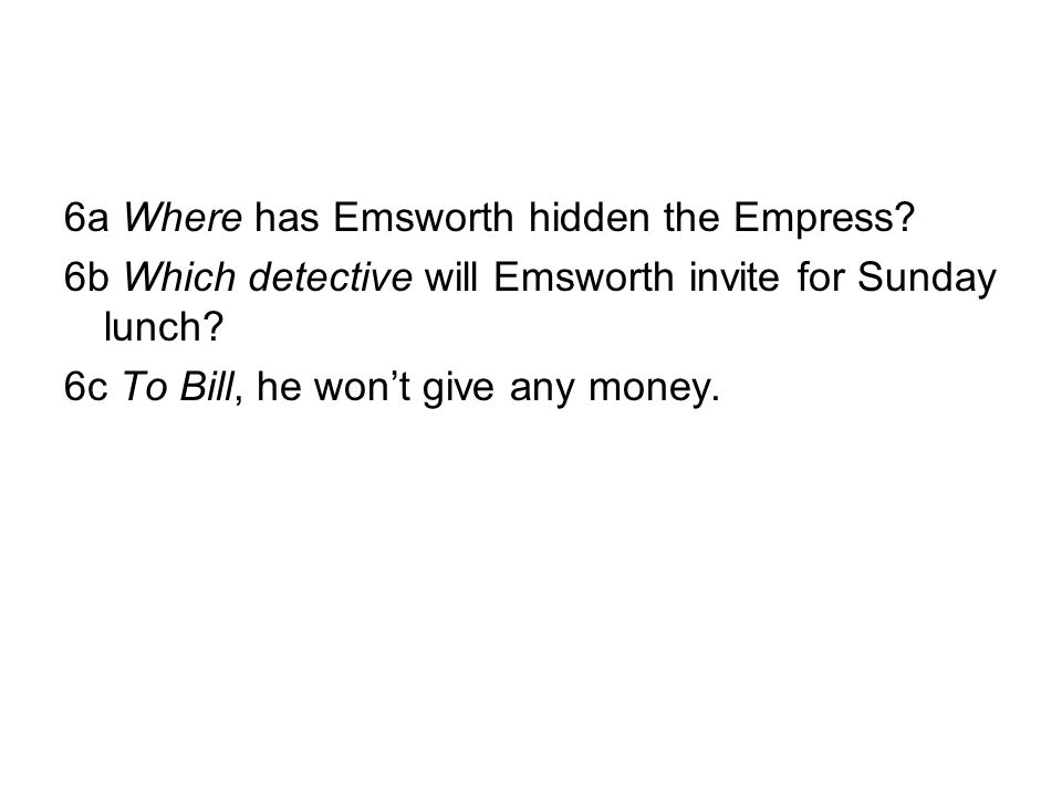 6a Where has Emsworth hidden the Empress? 6b Which detective will Emsworth invite for Sunday lunch? 6c To Bill, he won't give any money.