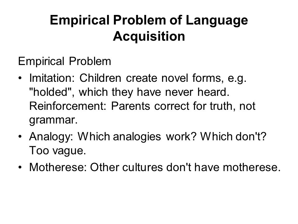 Empirical Problem of Language Acquisition Empirical Problem Imitation: Children create novel forms, e.g.