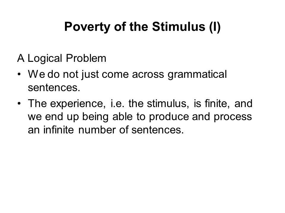 Poverty of the Stimulus (I) A Logical Problem We do not just come across grammatical sentences.
