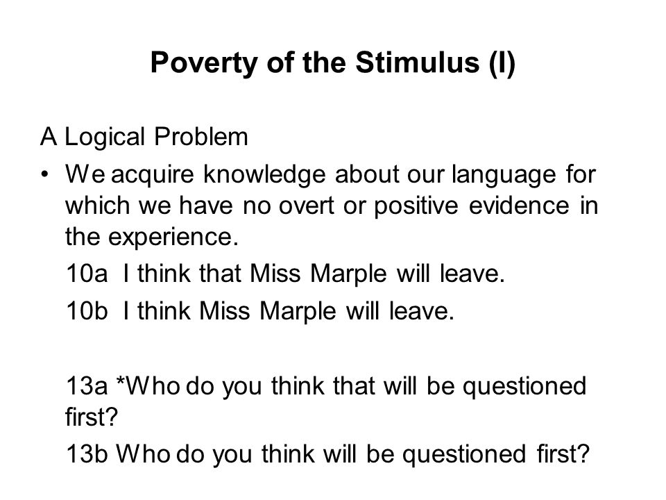 Poverty of the Stimulus (I) A Logical Problem We acquire knowledge about our language for which we have no overt or positive evidence in the experience.