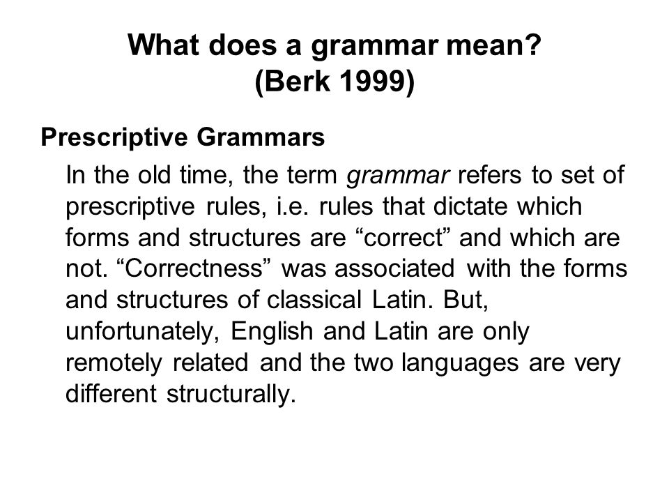 What does a grammar mean? (Berk 1999) Prescriptive Grammars In the old time, the term grammar refers to set of prescriptive rules, i.e. rules that dic
