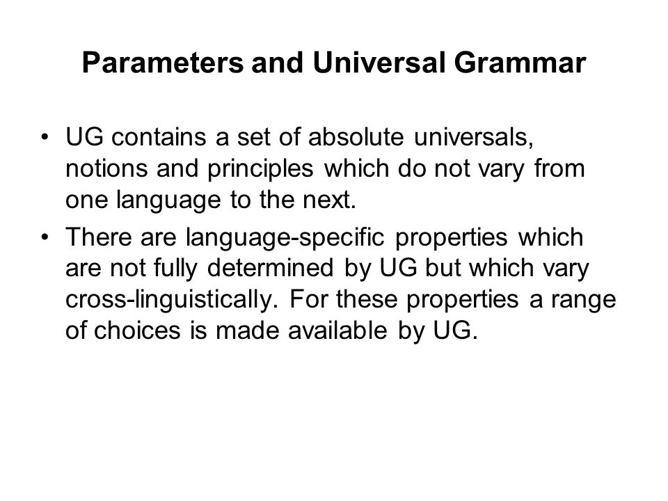 Parameters and Universal Grammar UG contains a set of absolute universals, notions and principles which do not vary from one language to the next. The