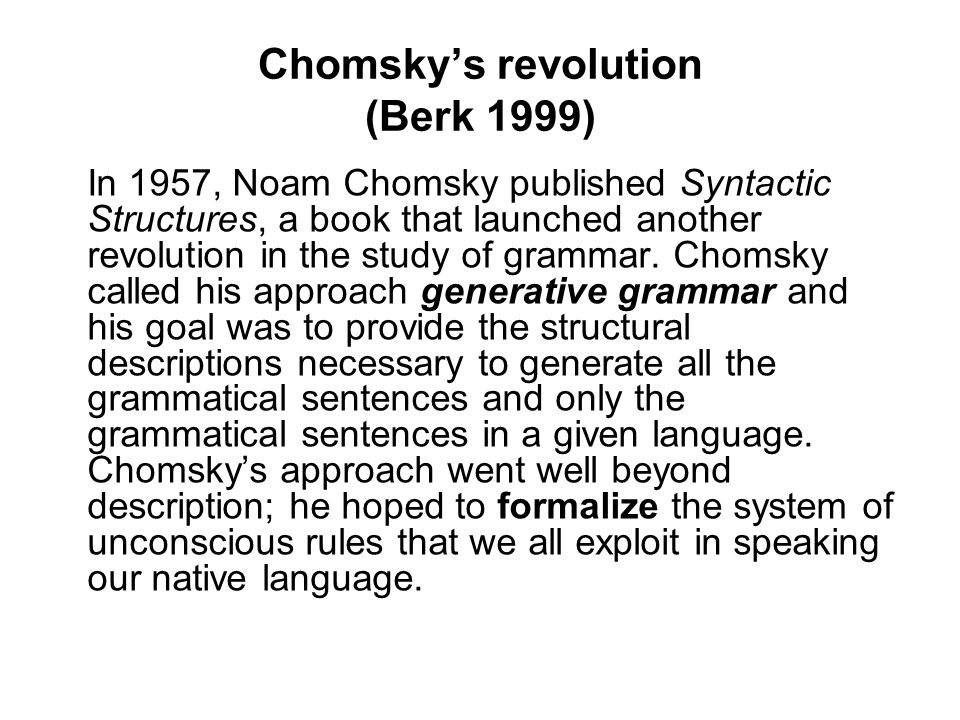 Chomsky's revolution (Berk 1999) In 1957, Noam Chomsky published Syntactic Structures, a book that launched another revolution in the study of grammar.