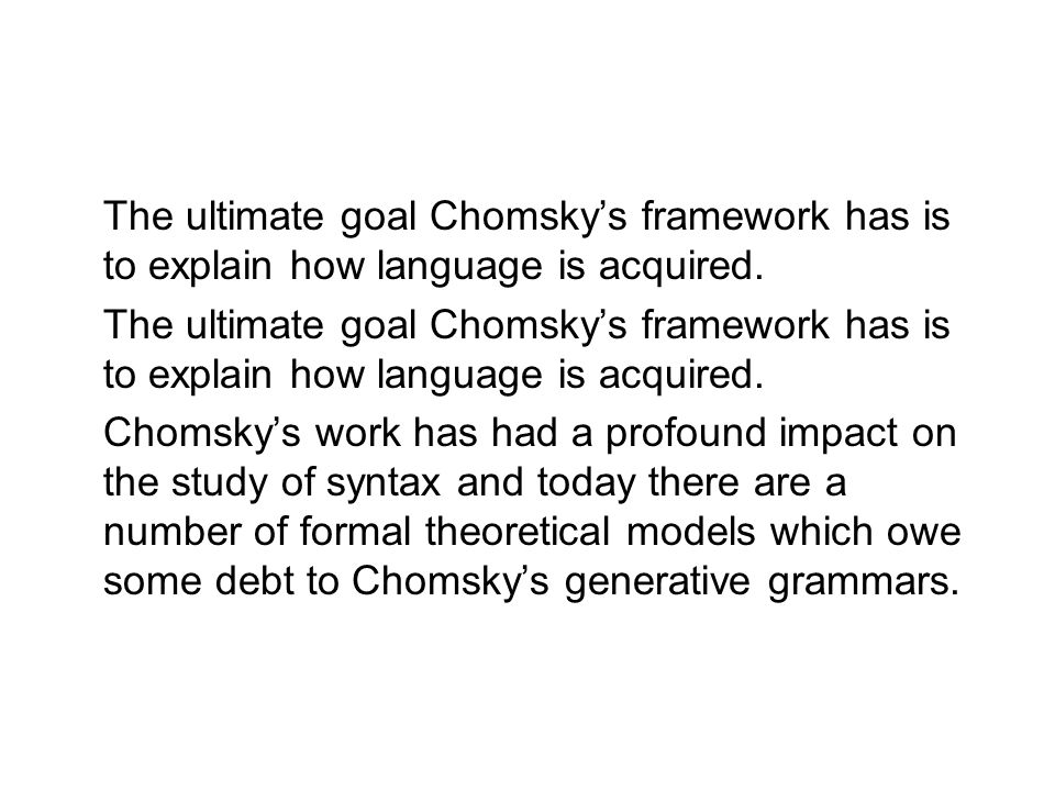 The ultimate goal Chomsky's framework has is to explain how language is acquired. Chomsky's work has had a profound impact on the study of syntax and