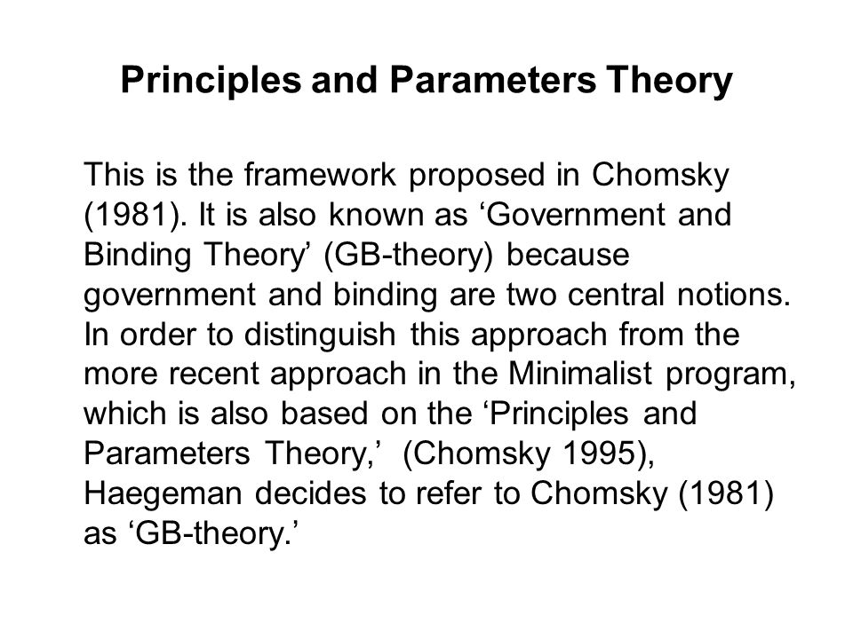 Principles and Parameters Theory This is the framework proposed in Chomsky (1981). It is also known as 'Government and Binding Theory' (GB-theory) bec
