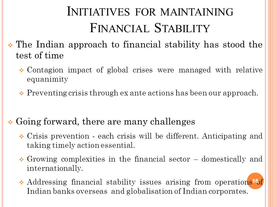 I NITIATIVES FOR MAINTAINING F INANCIAL S TABILITY  The Indian approach to financial stability has stood the test of time  Contagion impact of globa