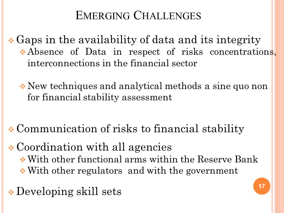 E MERGING C HALLENGES  Gaps in the availability of data and its integrity  Absence of Data in respect of risks concentrations, interconnections in the financial sector  New techniques and analytical methods a sine quo non for financial stability assessment  Communication of risks to financial stability  Coordination with all agencies  With other functional arms within the Reserve Bank  With other regulators and with the government  Developing skill sets 17