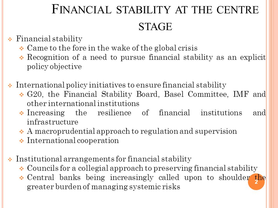 F INANCIAL STABILITY AT THE CENTRE STAGE  Financial stability  Came to the fore in the wake of the global crisis  Recognition of a need to pursue financial stability as an explicit policy objective  International policy initiatives to ensure financial stability  G20, the Financial Stability Board, Basel Committee, IMF and other international institutions  Increasing the resilience of financial institutions and infrastructure  A macroprudential approach to regulation and supervision  International cooperation  Institutional arrangements for financial stability  Councils for a collegial approach to preserving financial stability  Central banks being increasingly called upon to shoulder the greater burden of managing systemic risks 2