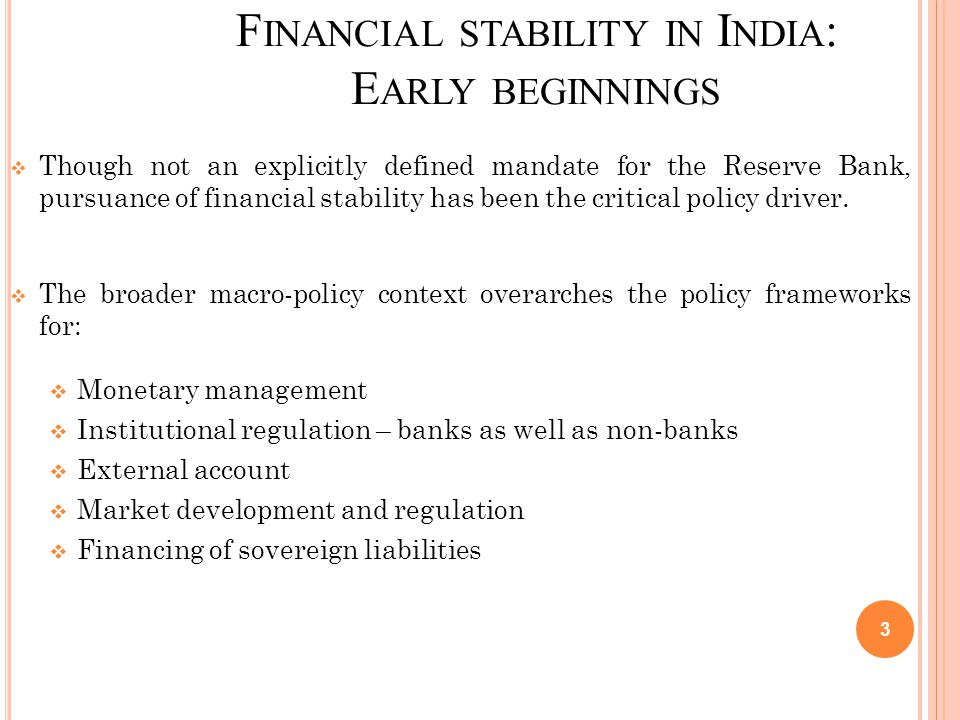 F INANCIAL STABILITY IN I NDIA : E ARLY BEGINNINGS  Though not an explicitly defined mandate for the Reserve Bank, pursuance of financial stability has been the critical policy driver.