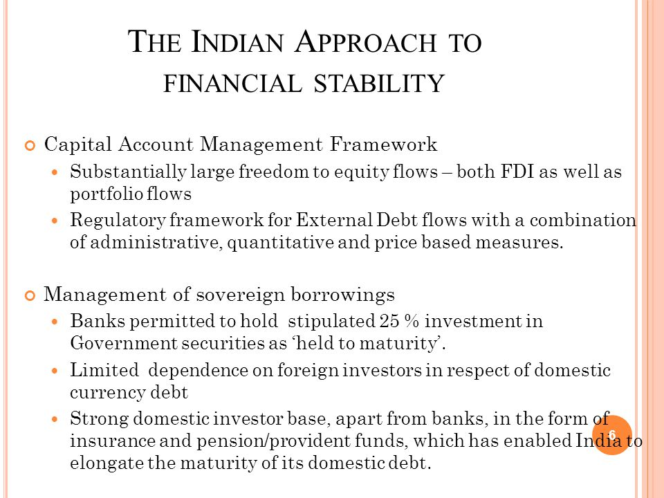 T HE I NDIAN A PPROACH TO FINANCIAL STABILITY Capital Account Management Framework Substantially large freedom to equity flows – both FDI as well as p