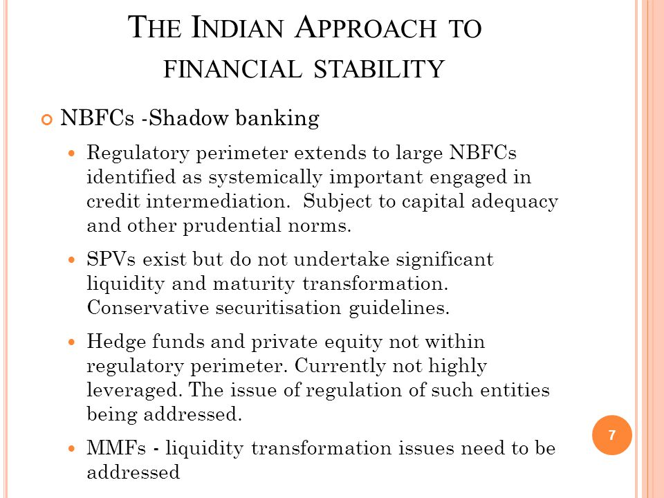 T HE I NDIAN A PPROACH TO FINANCIAL STABILITY Regulation of financial markets Calibrated approach to liberalisation Exotic derivatives have not been allowed Regulatory framework for all OTC derivative markets, unlike most advanced countries Repo markets, which were at the heart of the crisis, are well regulated.