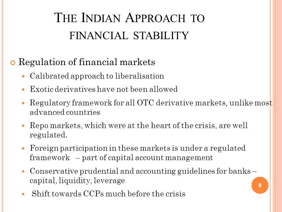 T HE I NDIAN A PPROACH TO FINANCIAL STABILITY Monitoring large financial conglomerates Consolidated regulation Two-pronged structured process in the nature of off- site surveillance and the periodic interface with the conglomerates Arrangement for supervisory information sharing amongst the regulators to address specific issues in the monitoring of the identified conglomerate Steps underway to tighten the capital adequacy norms for these conglomerates.