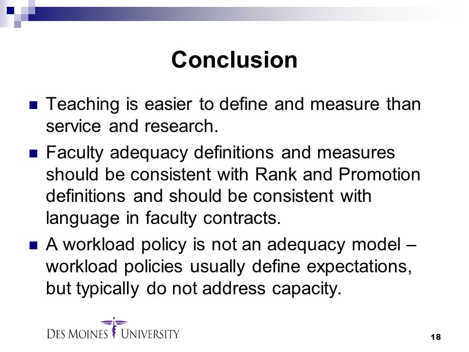 18 Conclusion Teaching is easier to define and measure than service and research. Faculty adequacy definitions and measures should be consistent with