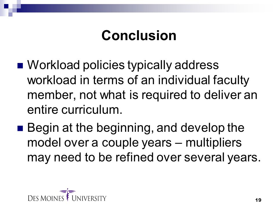 19 Conclusion Workload policies typically address workload in terms of an individual faculty member, not what is required to deliver an entire curricu