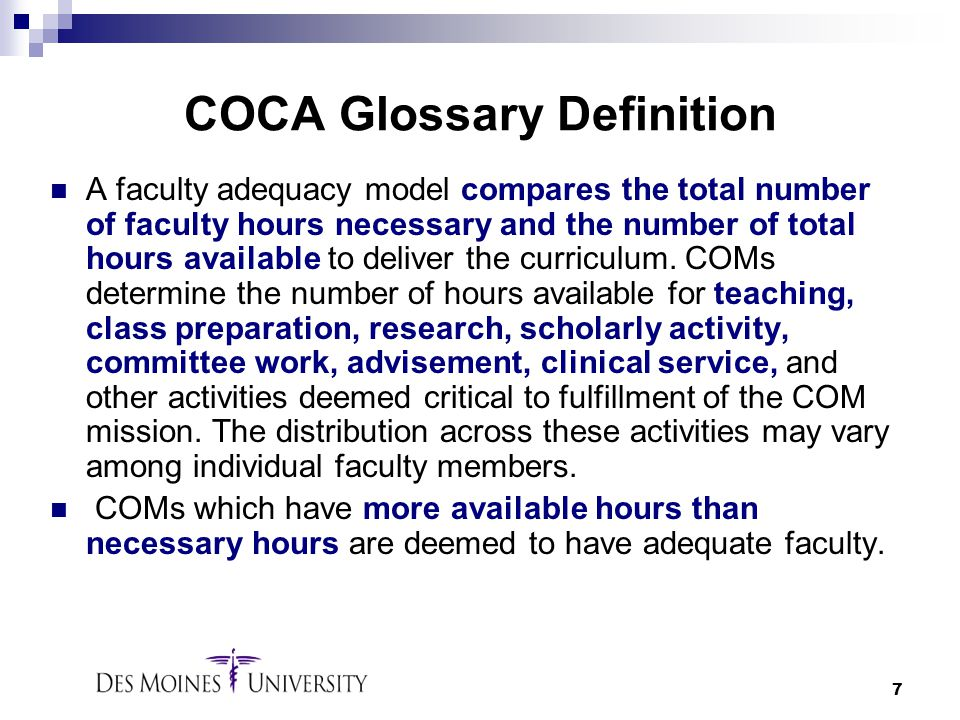 7 COCA Glossary Definition A faculty adequacy model compares the total number of faculty hours necessary and the number of total hours available to de