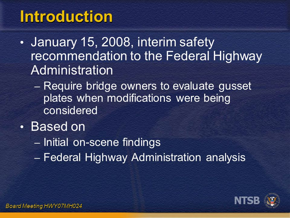 Board Meeting HWY07MH024 Introduction January 15, 2008, interim safety recommendation to the Federal Highway Administration – Require bridge owners to