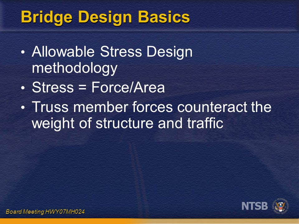Board Meeting HWY07MH024 Bridge Design Basics Allowable Stress Design methodology Stress = Force/Area Truss member forces counteract the weight of str
