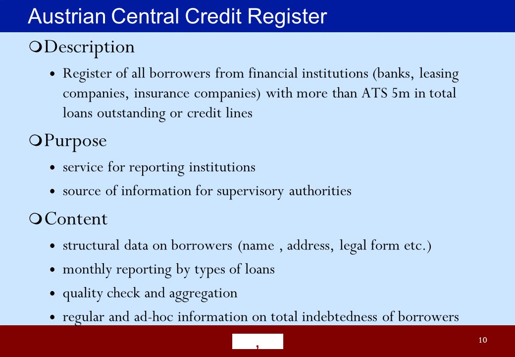 ' 10 Austrian Central Credit Register  Description  Register of all borrowers from financial institutions (banks, leasing companies, insurance companies) with more than ATS 5m in total loans outstanding or credit lines  Purpose  service for reporting institutions  source of information for supervisory authorities  Content  structural data on borrowers (name, address, legal form etc.)  monthly reporting by types of loans  quality check and aggregation  regular and ad-hoc information on total indebtedness of borrowers