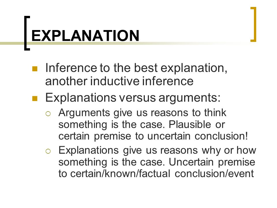 EXPLANATION Inference to the best explanation, another inductive inference Explanations versus arguments:  Arguments give us reasons to think somethi
