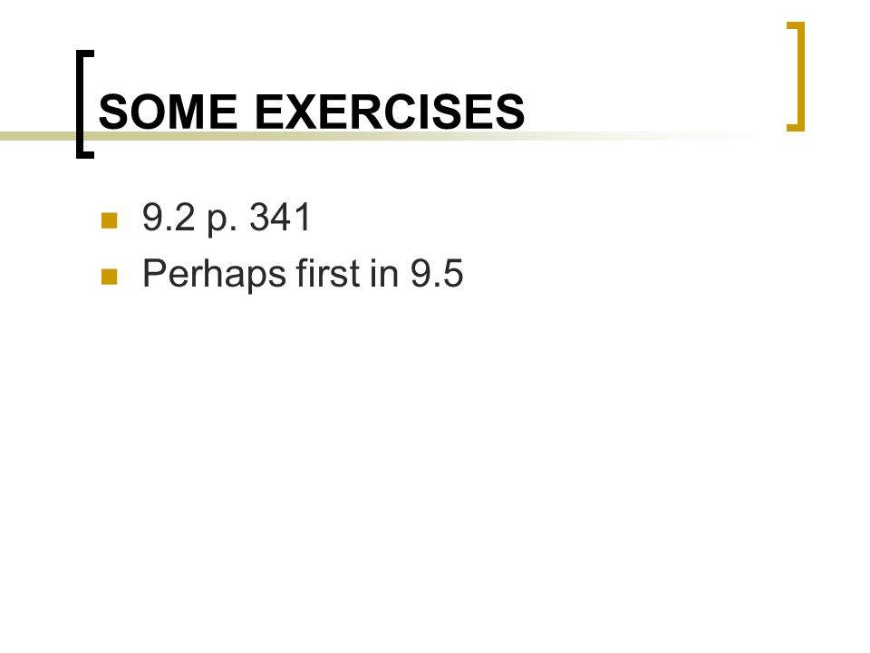 SOME EXERCISES 9.2 p. 341 Perhaps first in 9.5