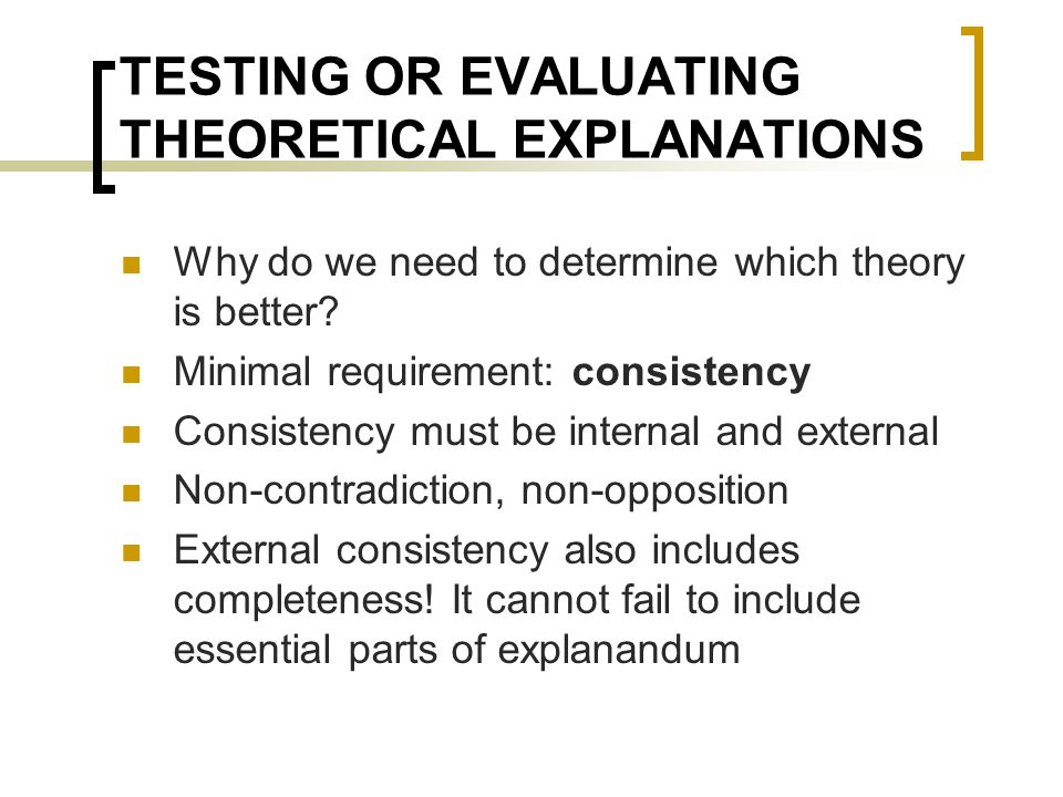 TESTING OR EVALUATING THEORETICAL EXPLANATIONS Why do we need to determine which theory is better? Minimal requirement: consistency Consistency must b