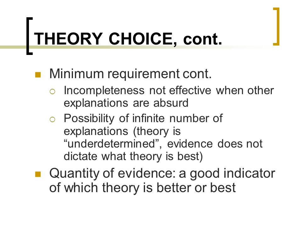 THEORY CHOICE, cont. Minimum requirement cont.  Incompleteness not effective when other explanations are absurd  Possibility of infinite number of e